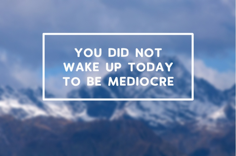 you-did-not-wake-up-today-to-be-mediocre
